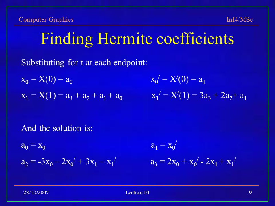 Computer Graphics Inf4/MSc 23/10/2007Lecture 109 Finding Hermite coefficients Substituting for t at each endpoint: x 0 = X(0) = a 0 x 0 / = X / (0) =