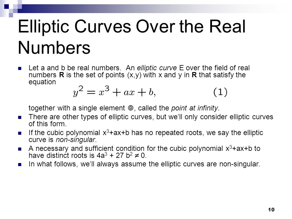 10 Elliptic Curves Over the Real Numbers Let a and b be real numbers. An elliptic curve E over the field of real numbers R is the set of points (x,y)