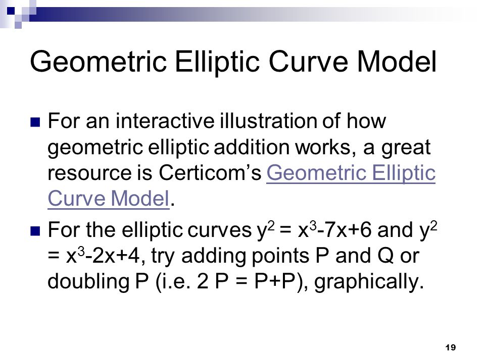 19 Geometric Elliptic Curve Model For an interactive illustration of how geometric elliptic addition works, a great resource is Certicom's Geometric Elliptic Curve Model.Geometric Elliptic Curve Model For the elliptic curves y 2 = x 3 -7x+6 and y 2 = x 3 -2x+4, try adding points P and Q or doubling P (i.e.