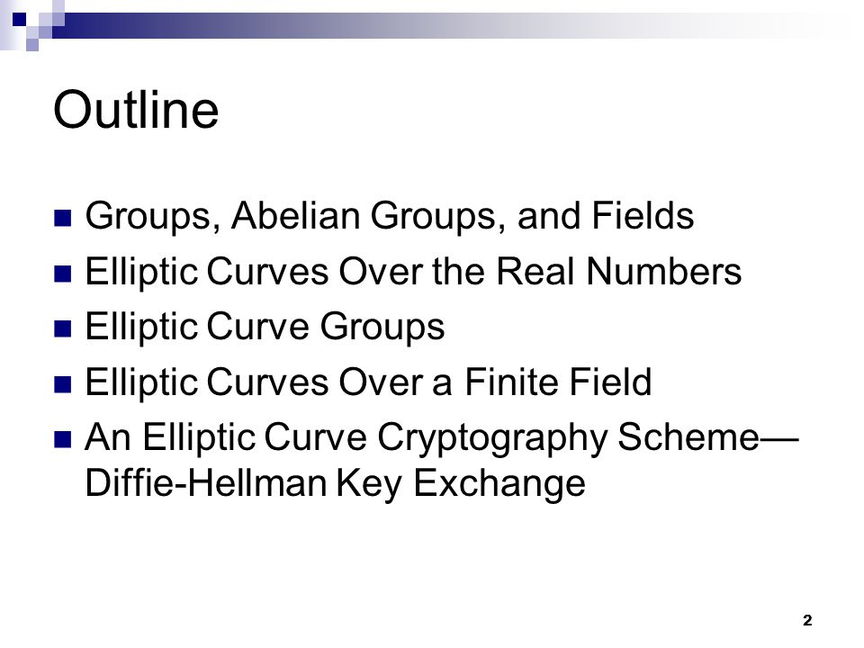 2 Outline Groups, Abelian Groups, and Fields Elliptic Curves Over the Real Numbers Elliptic Curve Groups Elliptic Curves Over a Finite Field An Elliptic Curve Cryptography Scheme— Diffie-Hellman Key Exchange
