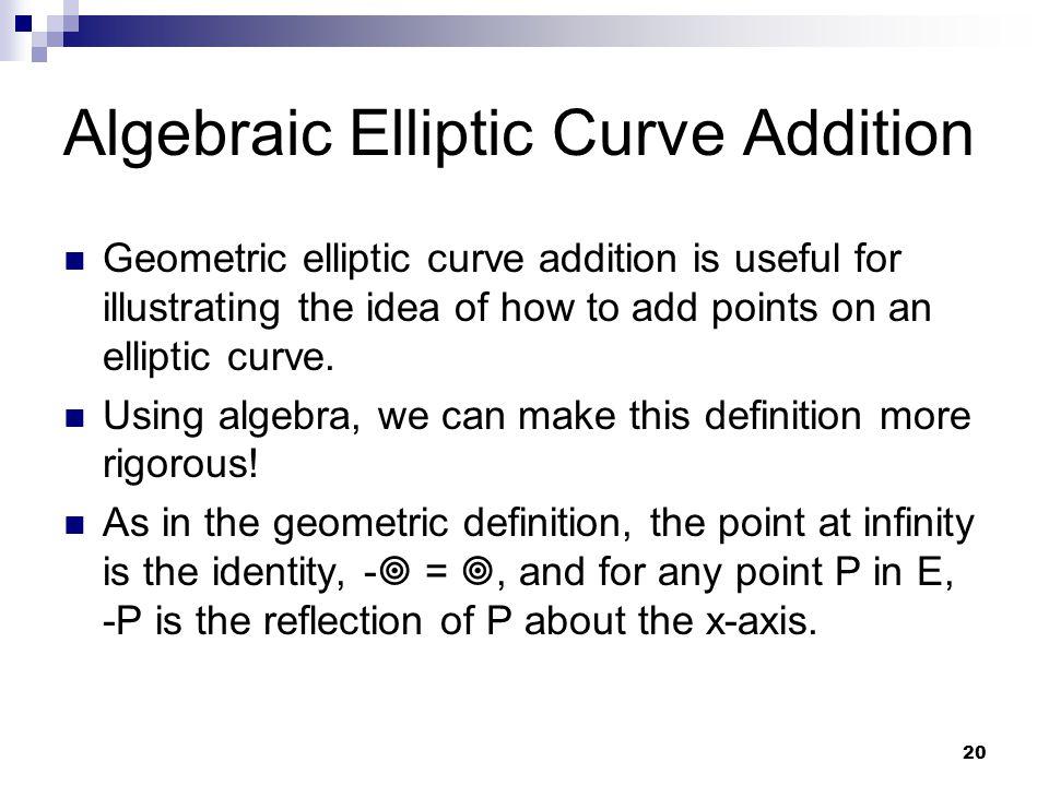 20 Algebraic Elliptic Curve Addition Geometric elliptic curve addition is useful for illustrating the idea of how to add points on an elliptic curve.