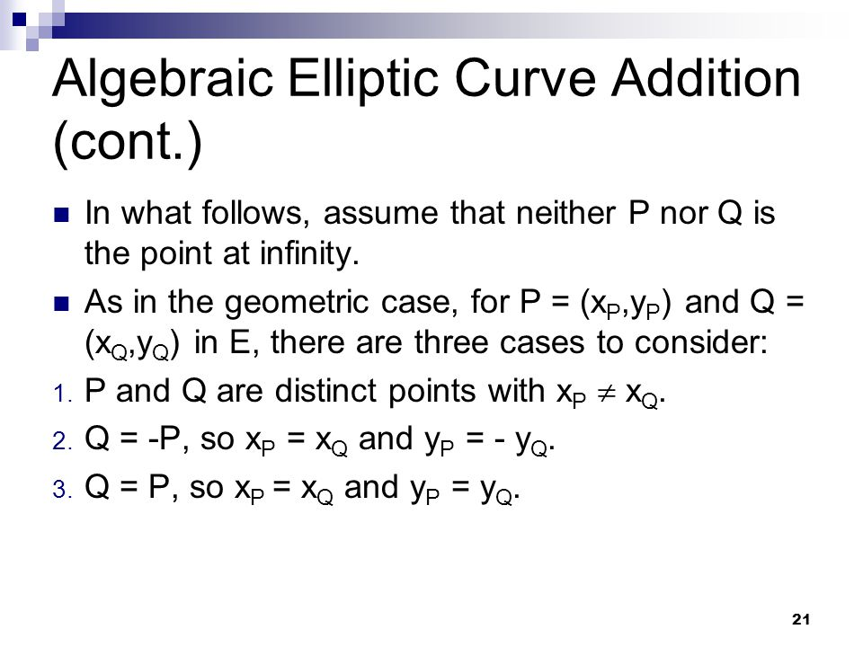 21 Algebraic Elliptic Curve Addition (cont.) In what follows, assume that neither P nor Q is the point at infinity. As in the geometric case, for P =