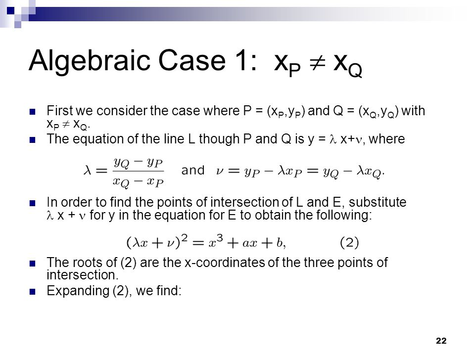 22 Algebraic Case 1: x P  x Q First we consider the case where P = (x P,y P ) and Q = (x Q,y Q ) with x P  x Q. The equation of the line L though P