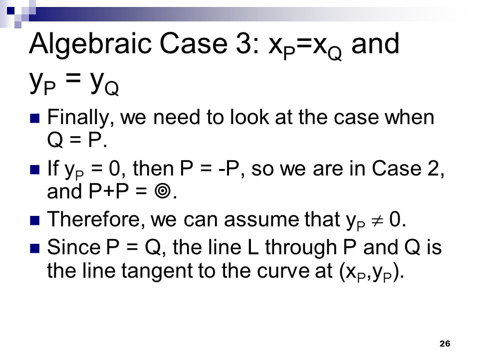 26 Algebraic Case 3: x P =x Q and y P = y Q Finally, we need to look at the case when Q = P. If y P = 0, then P = -P, so we are in Case 2, and P+P = 
