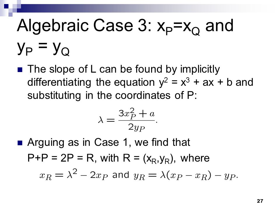 27 Algebraic Case 3: x P =x Q and y P = y Q The slope of L can be found by implicitly differentiating the equation y 2 = x 3 + ax + b and substituting