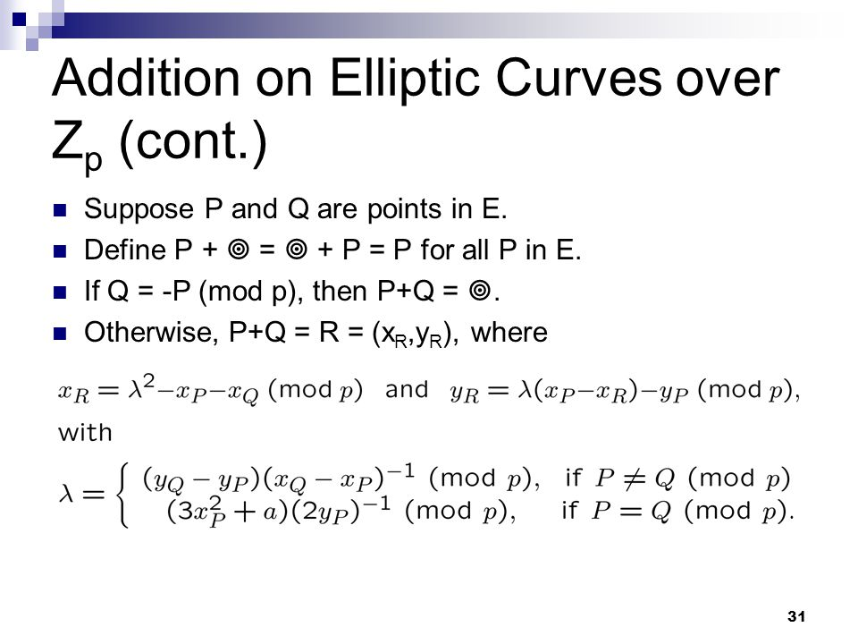 31 Addition on Elliptic Curves over Z p (cont.) Suppose P and Q are points in E. Define P +  =  + P = P for all P in E. If Q = -P (mod p), then P+Q
