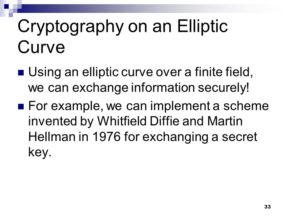 33 Cryptography on an Elliptic Curve Using an elliptic curve over a finite field, we can exchange information securely.
