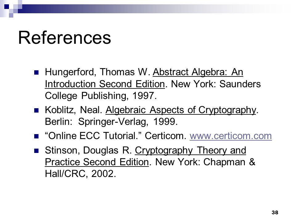 38 References Hungerford, Thomas W. Abstract Algebra: An Introduction Second Edition. New York: Saunders College Publishing, 1997. Koblitz, Neal. Alge