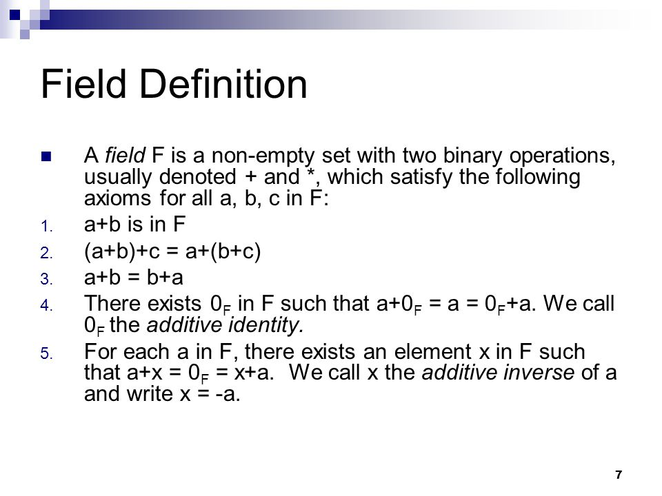7 Field Definition A field F is a non-empty set with two binary operations, usually denoted + and *, which satisfy the following axioms for all a, b, c in F: 1.