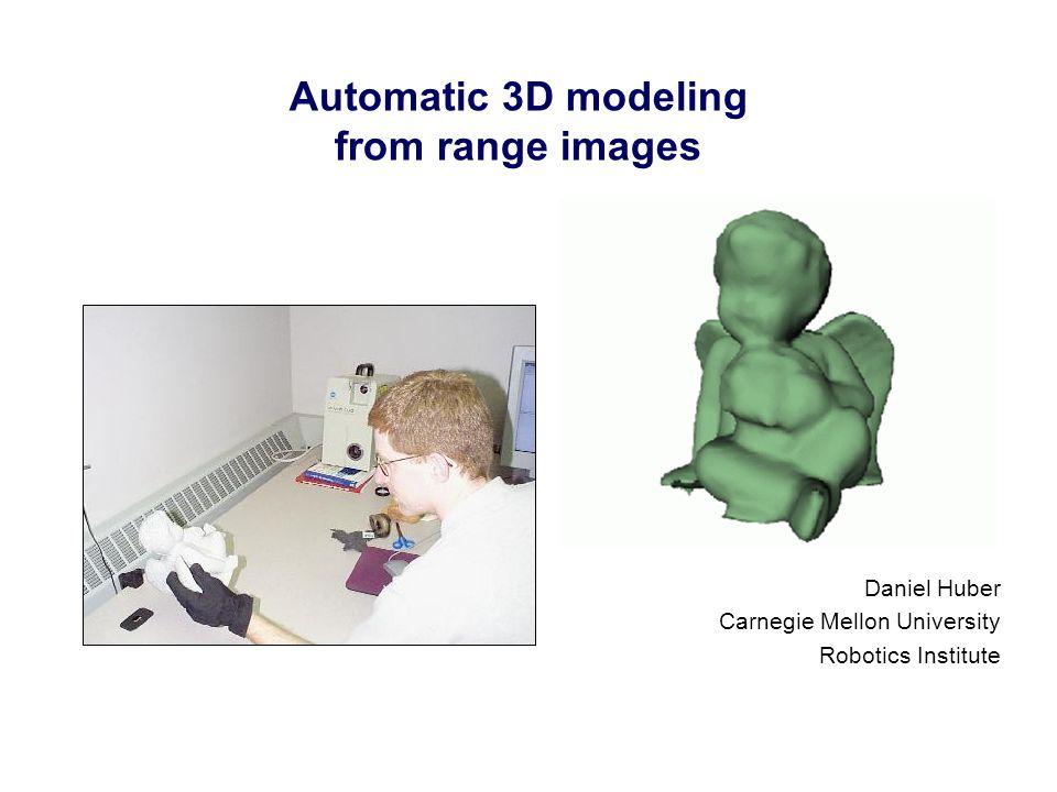 Automatic 3D modeling from range images Daniel Huber Carnegie Mellon University Robotics Institute