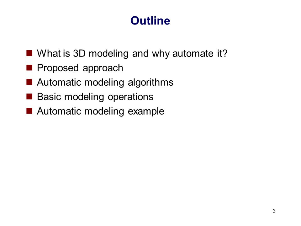 2 Outline What is 3D modeling and why automate it? Proposed approach Automatic modeling algorithms Basic modeling operations Automatic modeling exampl