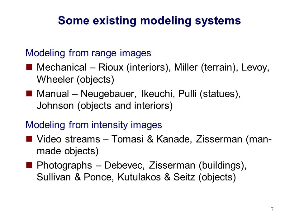 7 Some existing modeling systems Modeling from range images Mechanical – Rioux (interiors), Miller (terrain), Levoy, Wheeler (objects) Manual – Neugeb