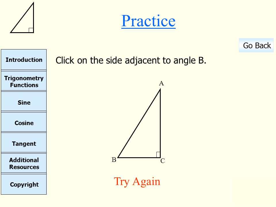 Cosine Sine Copyright Additional Resources Tangent Trigonometry Functions Introduction Go Back Continue Practice Click on the side adjacent to angle B.