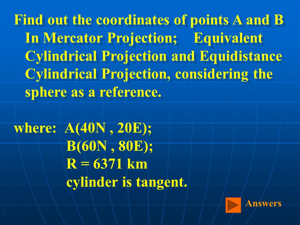 Find out the coordinates of points A and B In Mercator Projection; Equivalent Cylindrical Projection and Equidistance Cylindrical Projection, considering the sphere as a reference.