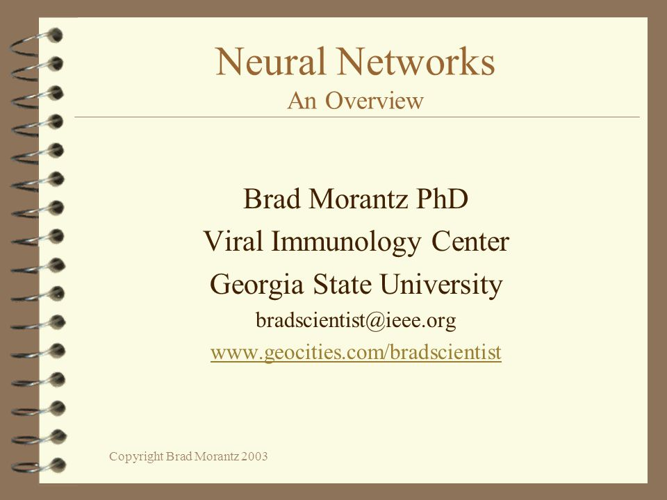Copyright Brad Morantz 2003 Neural Networks An Overview Brad Morantz PhD Viral Immunology Center Georgia State University bradscientist@ieee.org www.geocities.com/bradscientist