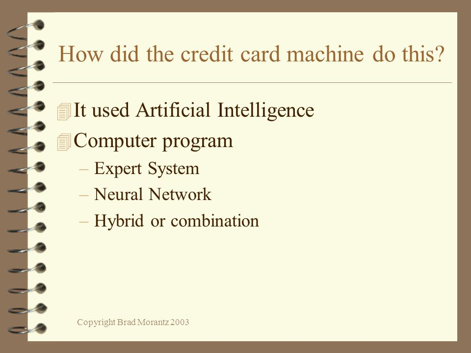 Copyright Brad Morantz 2003 How did the credit card machine do this? 4 It used Artificial Intelligence 4 Computer program –Expert System –Neural Netwo
