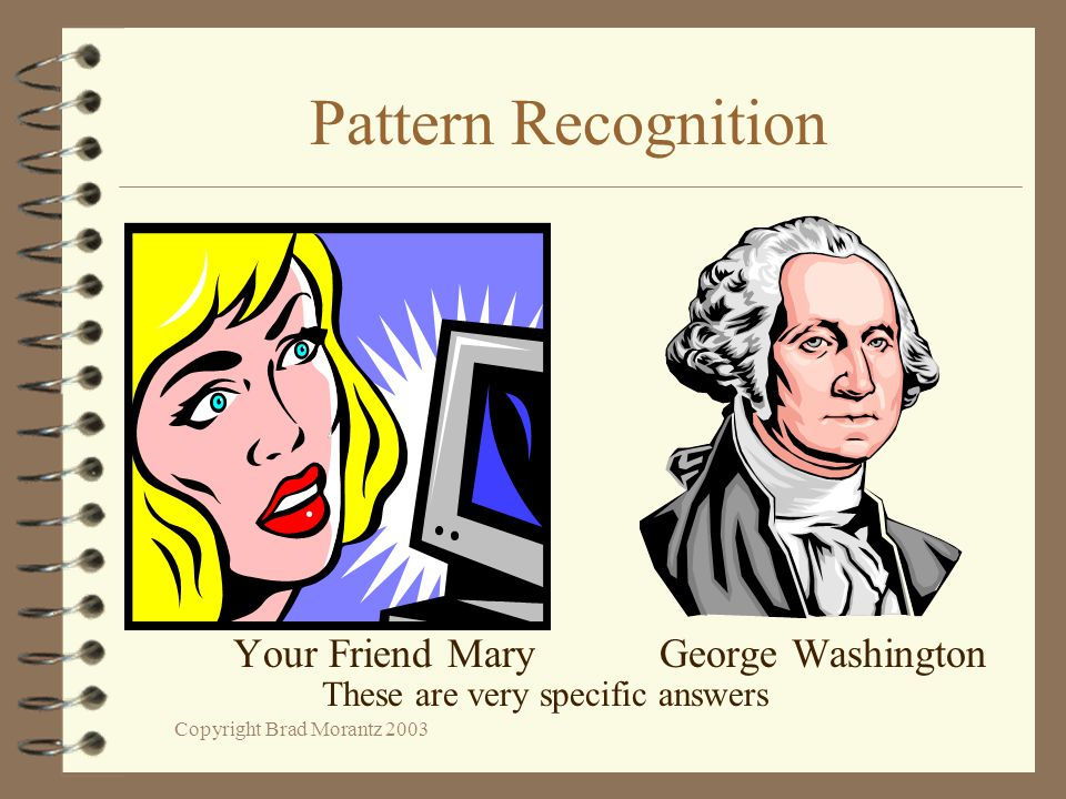 Copyright Brad Morantz 2003 Pattern Recognition Your Friend MaryGeorge Washington These are very specific answers