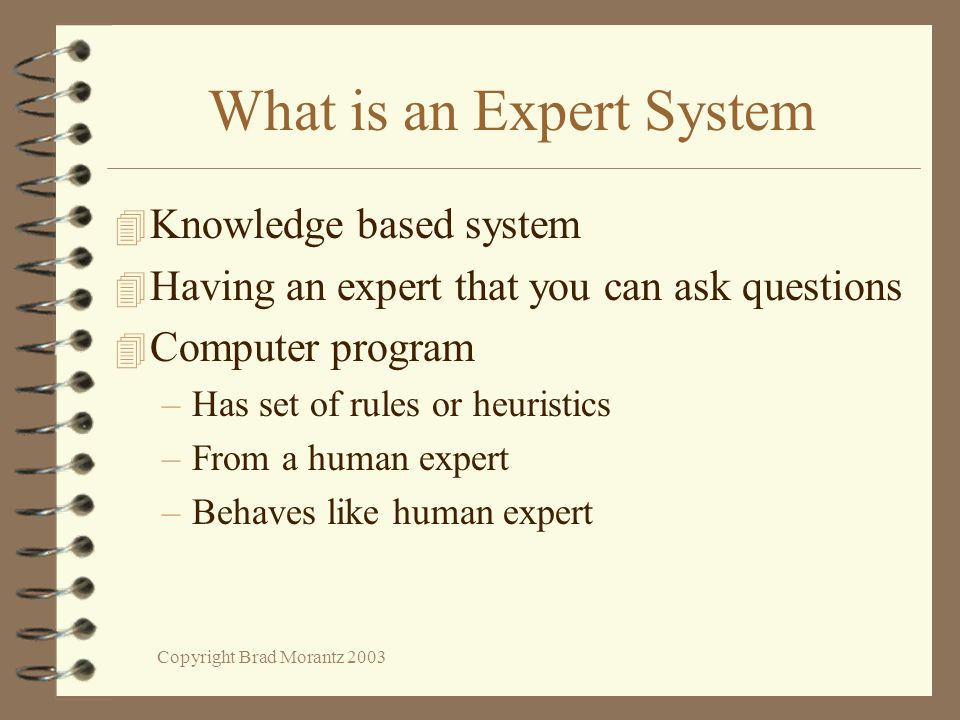 Copyright Brad Morantz 2003 What is an Expert System 4 Knowledge based system 4 Having an expert that you can ask questions 4 Computer program –Has set of rules or heuristics –From a human expert –Behaves like human expert