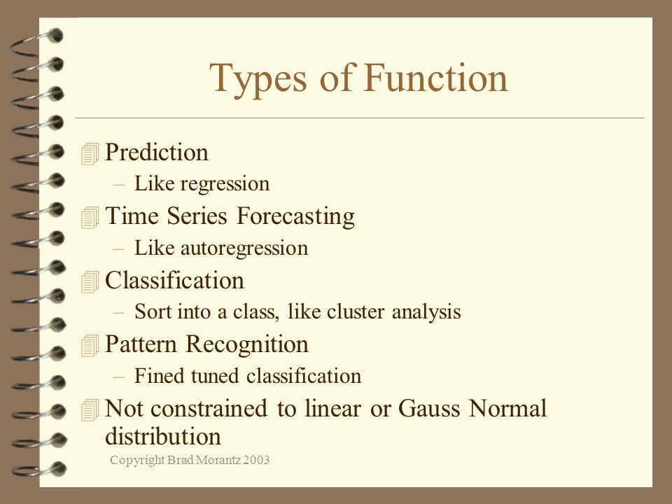 Copyright Brad Morantz 2003 Types of Function 4 Prediction –Like regression 4 Time Series Forecasting –Like autoregression 4 Classification –Sort into a class, like cluster analysis 4 Pattern Recognition –Fined tuned classification 4 Not constrained to linear or Gauss Normal distribution