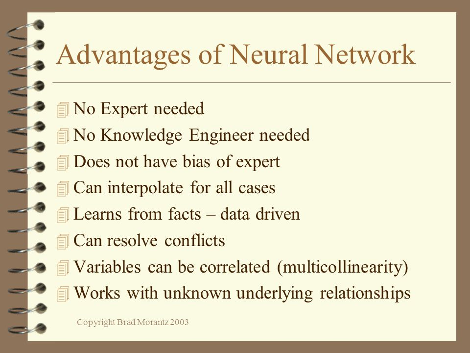 Copyright Brad Morantz 2003 Advantages of Neural Network 4 No Expert needed 4 No Knowledge Engineer needed 4 Does not have bias of expert 4 Can interpolate for all cases 4 Learns from facts – data driven 4 Can resolve conflicts 4 Variables can be correlated (multicollinearity) 4 Works with unknown underlying relationships