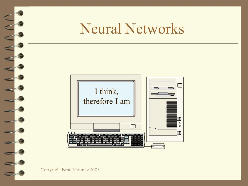 Copyright Brad Morantz 2003 Neural Networks I think, therefore I am