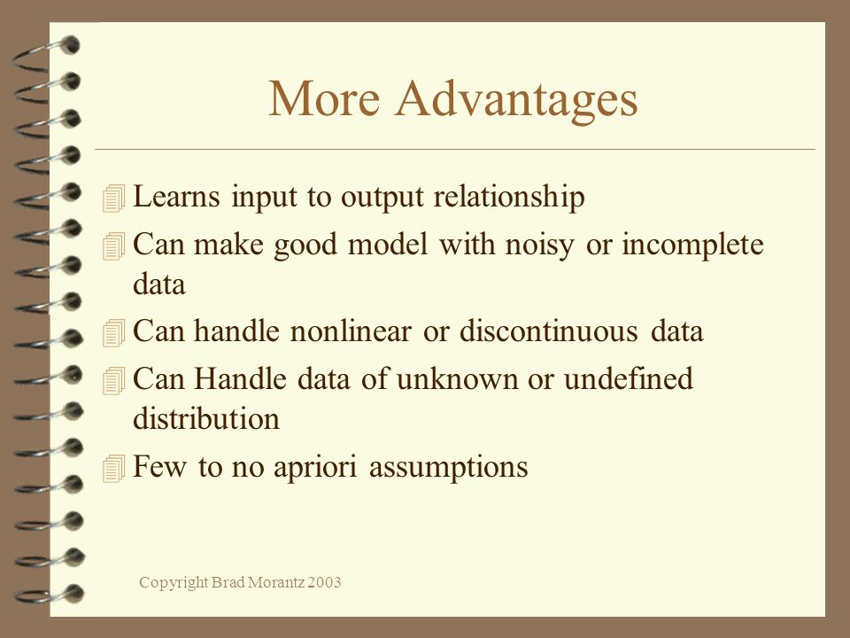 Copyright Brad Morantz 2003 More Advantages 4 Learns input to output relationship 4 Can make good model with noisy or incomplete data 4 Can handle non