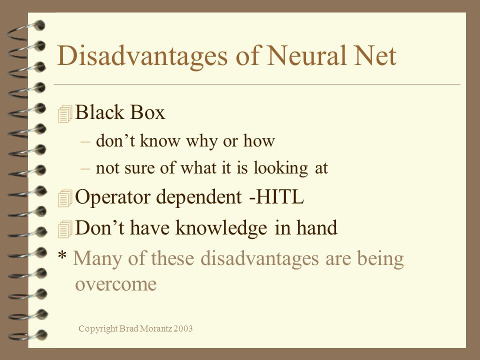 Copyright Brad Morantz 2003 Disadvantages of Neural Net 4 Black Box –don't know why or how –not sure of what it is looking at 4 Operator dependent -HITL 4 Don't have knowledge in hand * Many of these disadvantages are being overcome