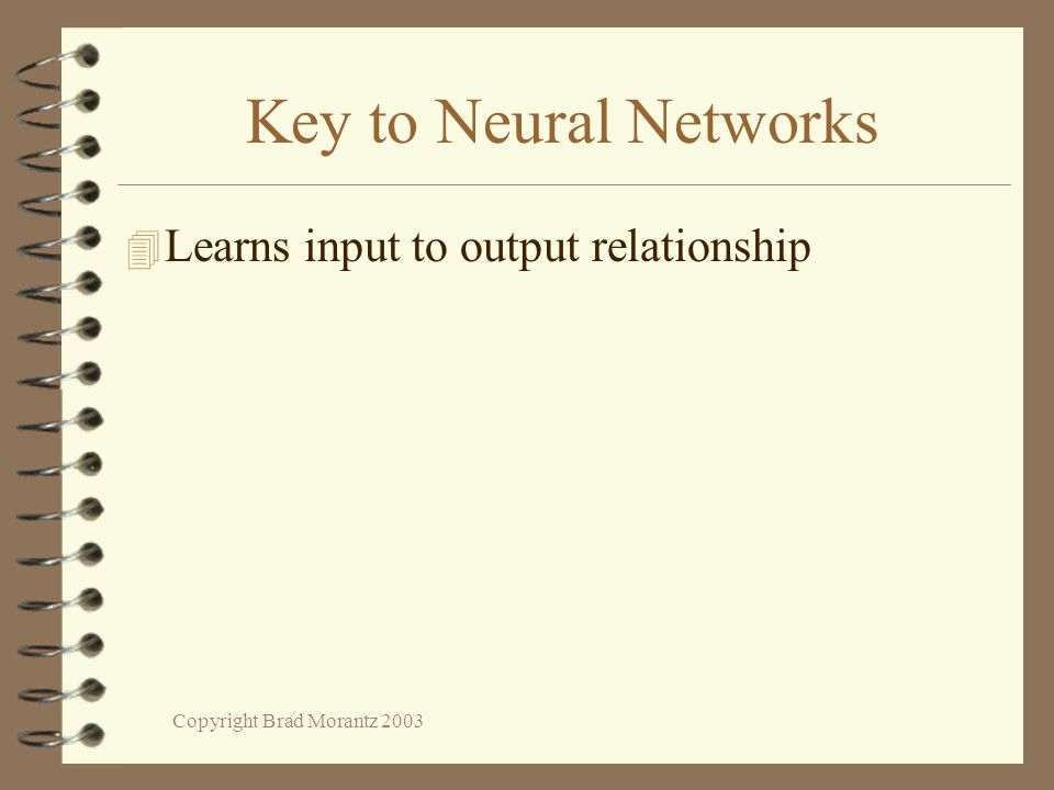 Copyright Brad Morantz 2003 Key to Neural Networks 4 Learns input to output relationship