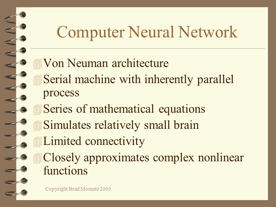 Copyright Brad Morantz 2003 Computer Neural Network 4 Von Neuman architecture 4 Serial machine with inherently parallel process 4 Series of mathematical equations 4 Simulates relatively small brain 4 Limited connectivity 4 Closely approximates complex nonlinear functions