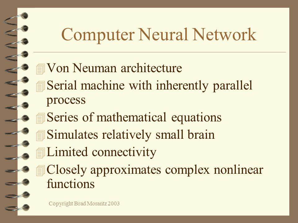 Copyright Brad Morantz 2003 Computer Neural Network 4 Von Neuman architecture 4 Serial machine with inherently parallel process 4 Series of mathematic