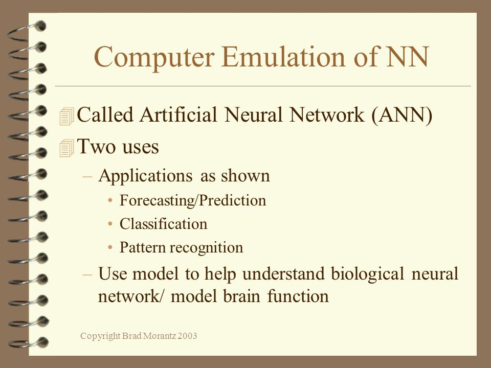 Copyright Brad Morantz 2003 Computer Emulation of NN 4 Called Artificial Neural Network (ANN) 4 Two uses –Applications as shown Forecasting/Prediction Classification Pattern recognition –Use model to help understand biological neural network/ model brain function