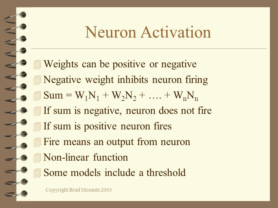 Copyright Brad Morantz 2003 Neuron Activation 4 Weights can be positive or negative 4 Negative weight inhibits neuron firing 4 Sum = W 1 N 1 + W 2 N 2 + ….