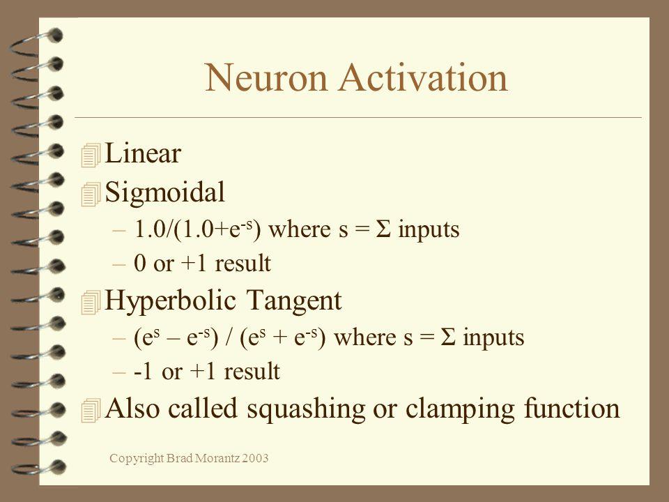 Copyright Brad Morantz 2003 Neuron Activation 4 Linear 4 Sigmoidal –1.0/(1.0+e -s ) where s = Σ inputs –0 or +1 result 4 Hyperbolic Tangent –(e s – e