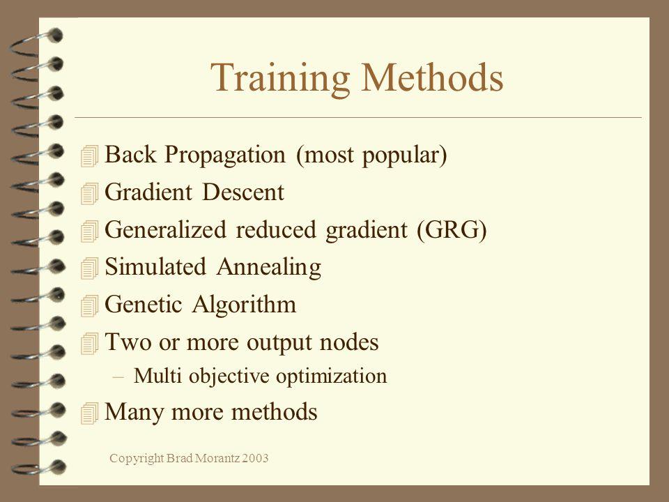 Copyright Brad Morantz 2003 Training Methods 4 Back Propagation (most popular) 4 Gradient Descent 4 Generalized reduced gradient (GRG) 4 Simulated Ann