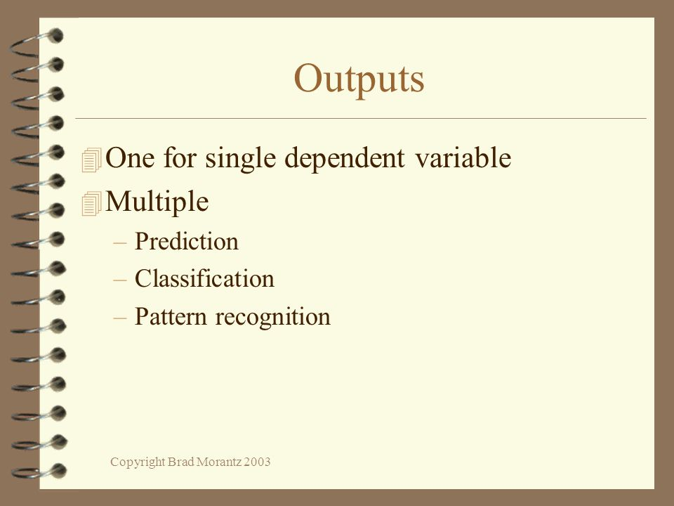 Copyright Brad Morantz 2003 Outputs 4 One for single dependent variable 4 Multiple –Prediction –Classification –Pattern recognition