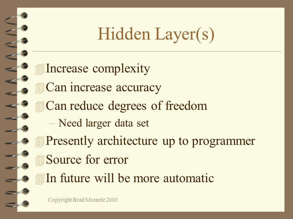 Copyright Brad Morantz 2003 Hidden Layer(s) 4 Increase complexity 4 Can increase accuracy 4 Can reduce degrees of freedom –Need larger data set 4 Presently architecture up to programmer 4 Source for error 4 In future will be more automatic