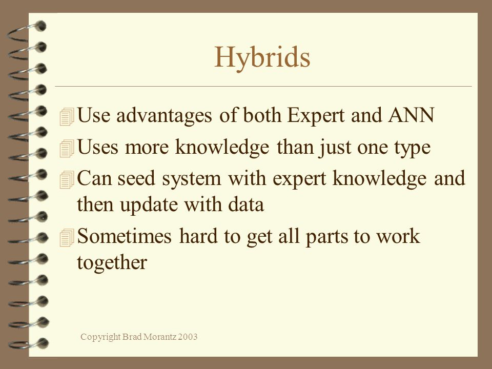 Copyright Brad Morantz 2003 Hybrids 4 Use advantages of both Expert and ANN 4 Uses more knowledge than just one type 4 Can seed system with expert knowledge and then update with data 4 Sometimes hard to get all parts to work together