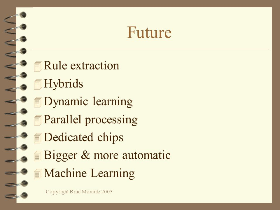 Copyright Brad Morantz 2003 Future 4 Rule extraction 4 Hybrids 4 Dynamic learning 4 Parallel processing 4 Dedicated chips 4 Bigger & more automatic 4