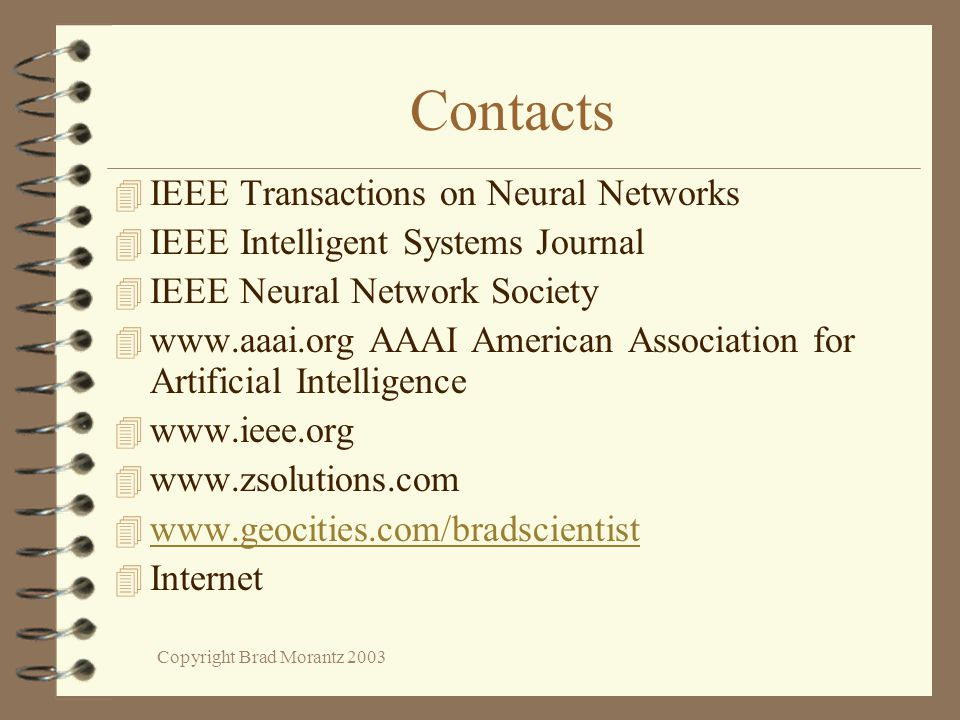Copyright Brad Morantz 2003 Contacts 4 IEEE Transactions on Neural Networks 4 IEEE Intelligent Systems Journal 4 IEEE Neural Network Society 4 www.aaai.org AAAI American Association for Artificial Intelligence 4 www.ieee.org 4 www.zsolutions.com 4 www.geocities.com/bradscientist www.geocities.com/bradscientist 4 Internet