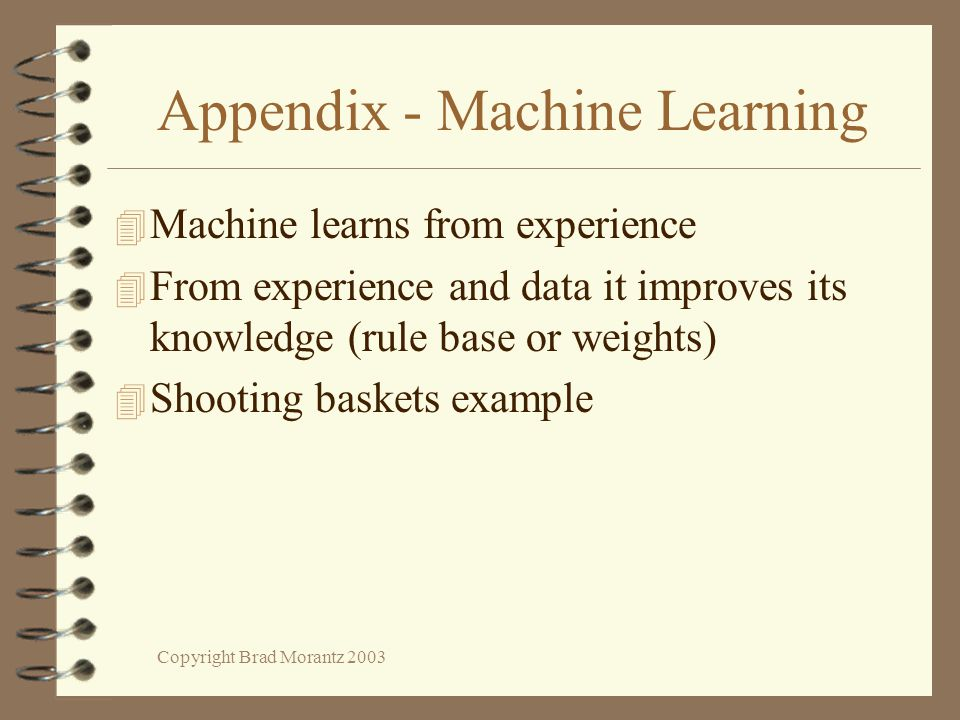 Copyright Brad Morantz 2003 Appendix - Machine Learning 4 Machine learns from experience 4 From experience and data it improves its knowledge (rule base or weights) 4 Shooting baskets example