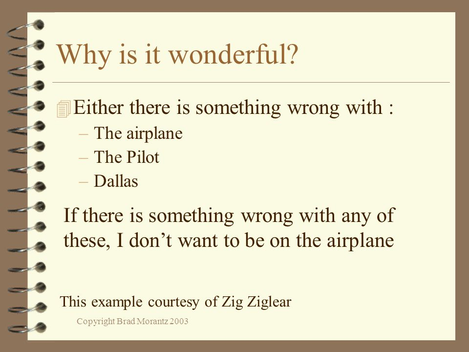 Copyright Brad Morantz 2003 Why is it wonderful? 4 Either there is something wrong with : –The airplane –The Pilot –Dallas If there is something wrong