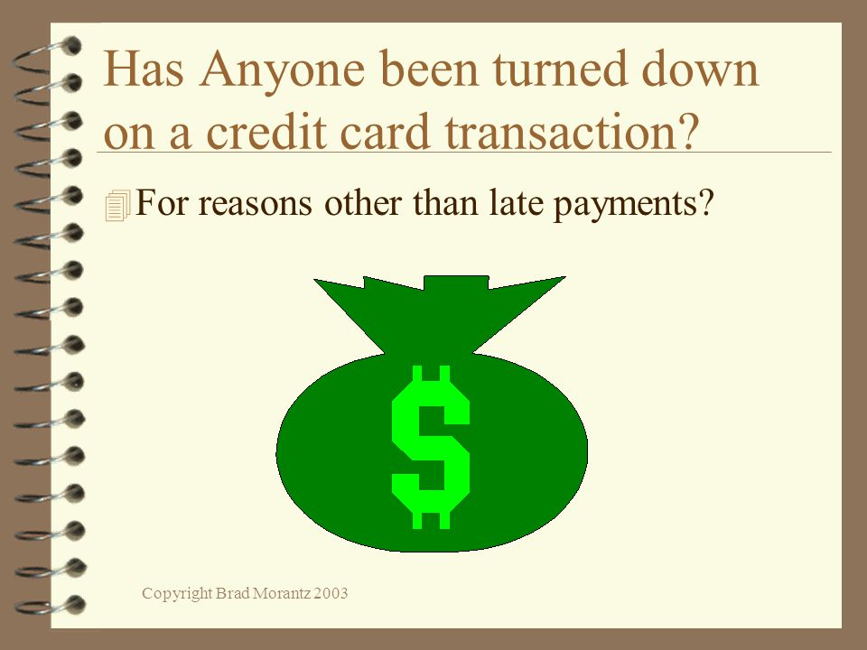 Copyright Brad Morantz 2003 Has Anyone been turned down on a credit card transaction? 4 For reasons other than late payments?