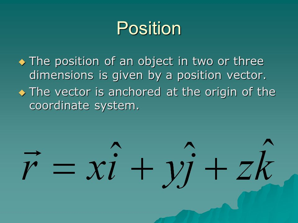 Position  The position of an object in two or three dimensions is given by a position vector.