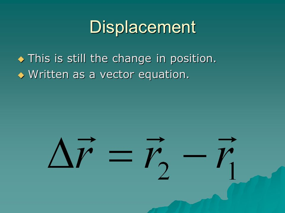 Displacement  This is still the change in position.  Written as a vector equation.