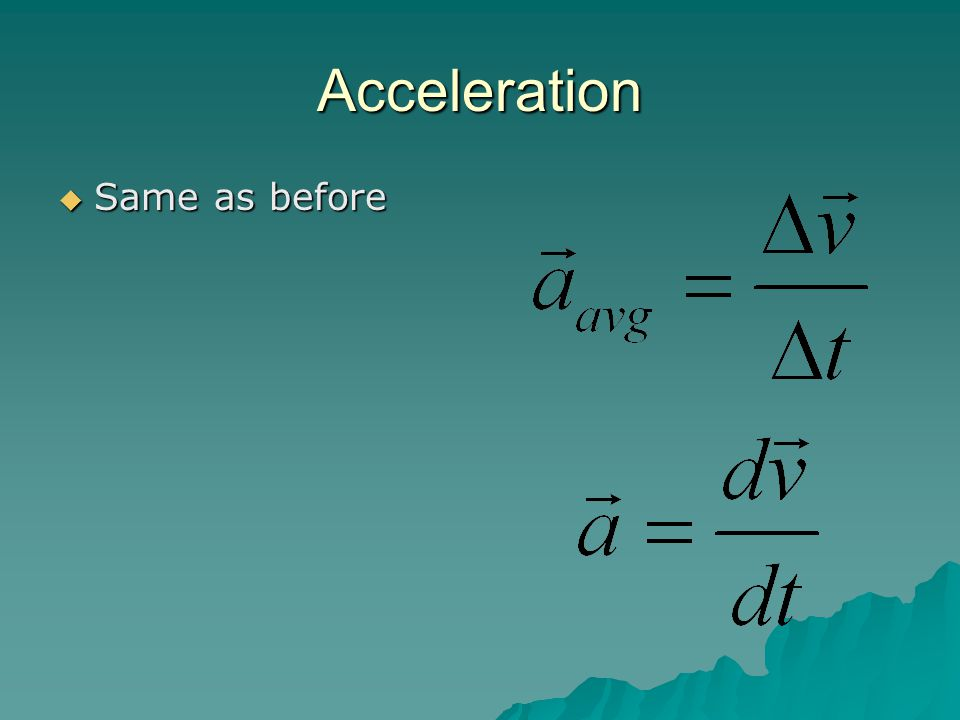 Acceleration  Same as before