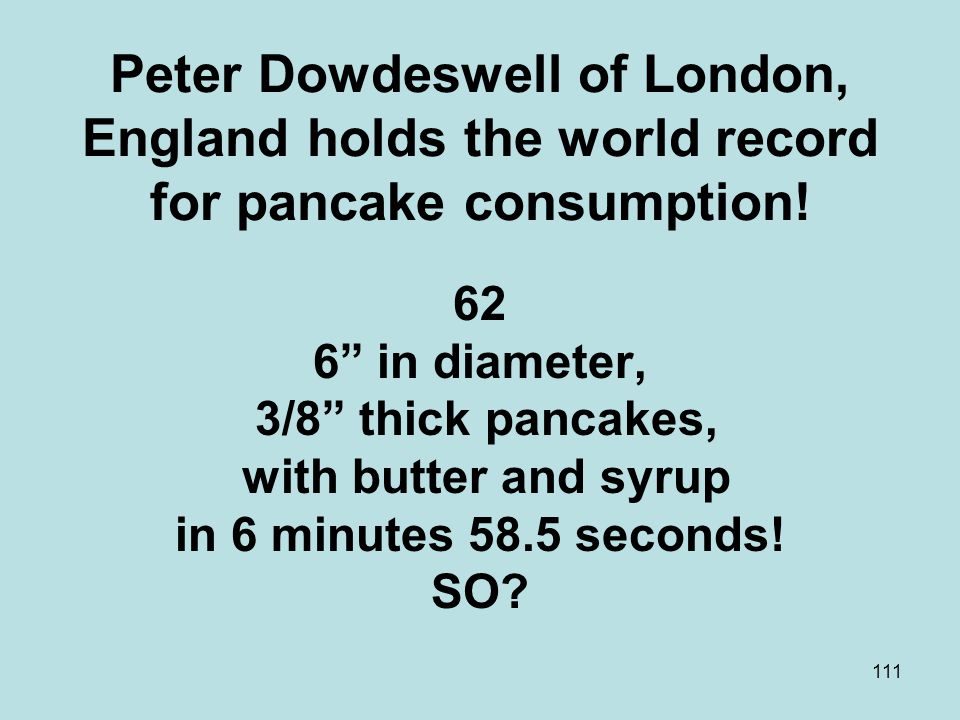 111 Peter Dowdeswell of London, England holds the world record for pancake consumption.