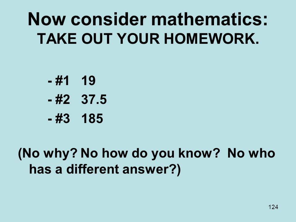 Now consider mathematics: TAKE OUT YOUR HOMEWORK.- #1 19 - #2 37.5 - #3 185 (No why.