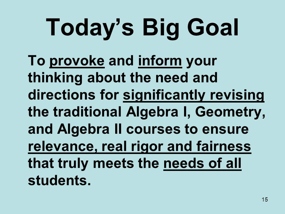 Today's Big Goal To provoke and inform your thinking about the need and directions for significantly revising the traditional Algebra I, Geometry, and Algebra II courses to ensure relevance, real rigor and fairness that truly meets the needs of all students.