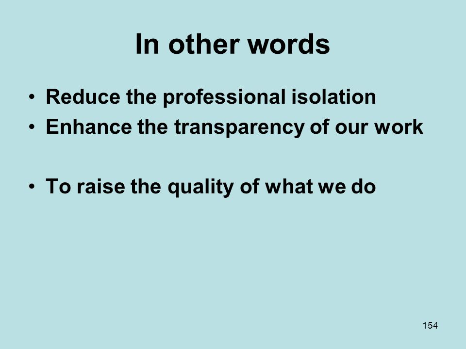 In other words Reduce the professional isolation Enhance the transparency of our work To raise the quality of what we do 154