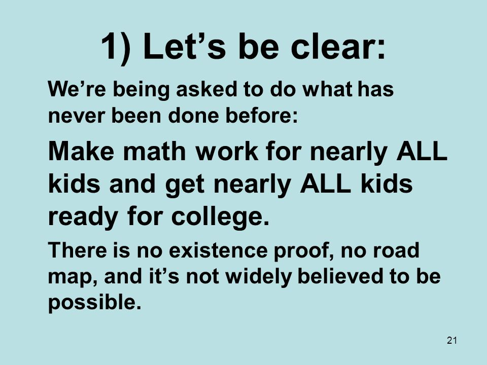 21 1) Let's be clear: We're being asked to do what has never been done before: Make math work for nearly ALL kids and get nearly ALL kids ready for college.